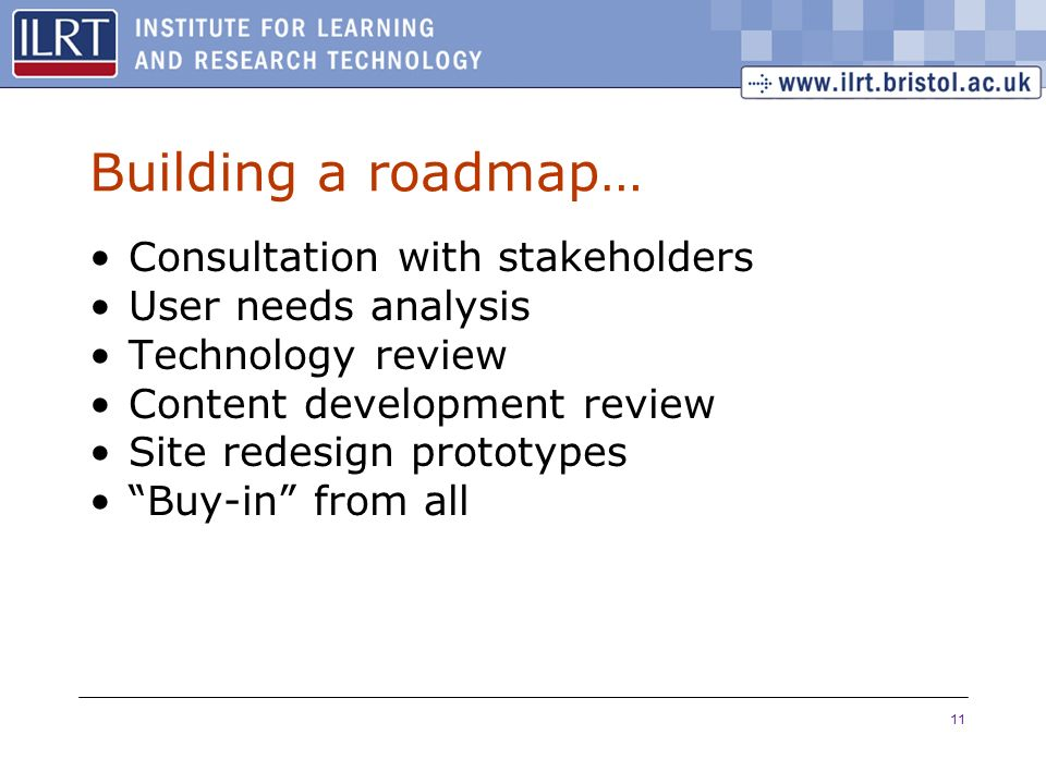 11 Building a roadmap… Consultation with stakeholders User needs analysis Technology review Content development review Site redesign prototypes Buy-in from all