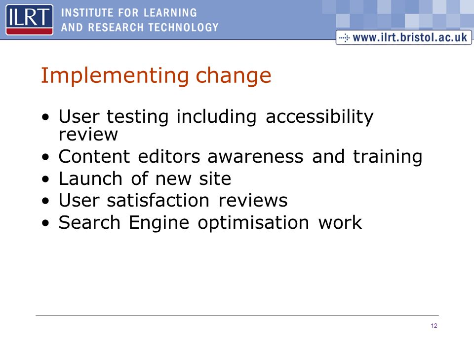 12 Implementing change User testing including accessibility review Content editors awareness and training Launch of new site User satisfaction reviews