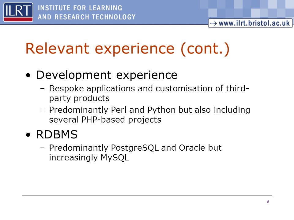 6 Relevant experience (cont.) Development experience –Bespoke applications and customisation of third- party products –Predominantly Perl and Python b