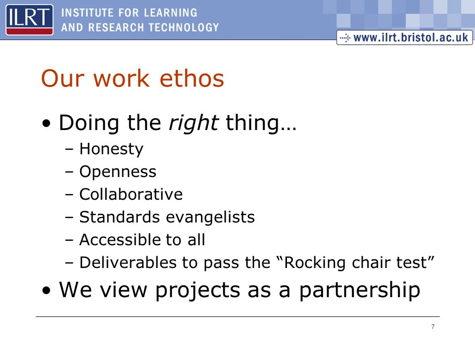 7 Our work ethos Doing the right thing… –Honesty –Openness –Collaborative –Standards evangelists –Accessible to all –Deliverables to pass the Rocking
