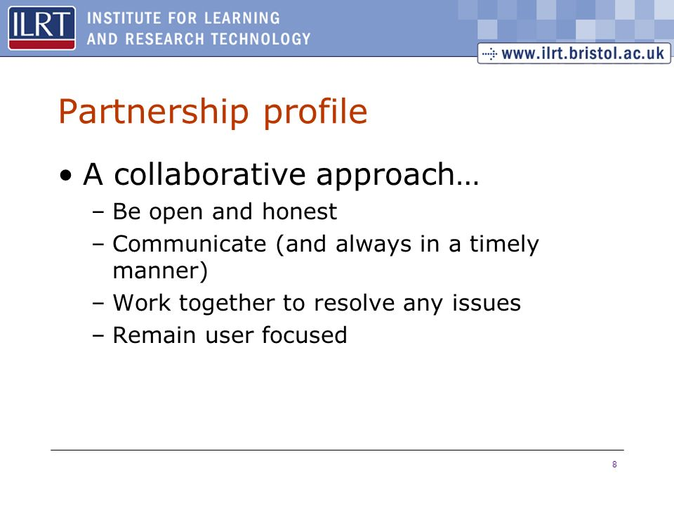 8 Partnership profile A collaborative approach… –Be open and honest –Communicate (and always in a timely manner) –Work together to resolve any issues –Remain user focused