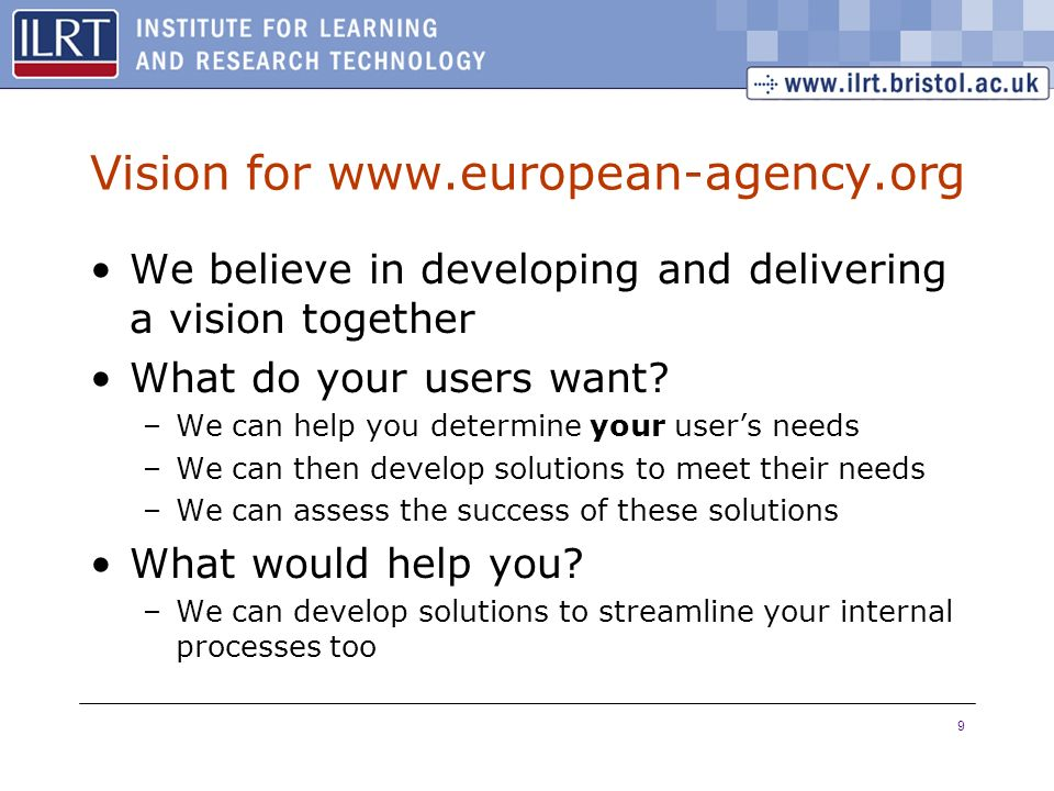 9 Vision for www.european-agency.org We believe in developing and delivering a vision together What do your users want? –We can help you determine you
