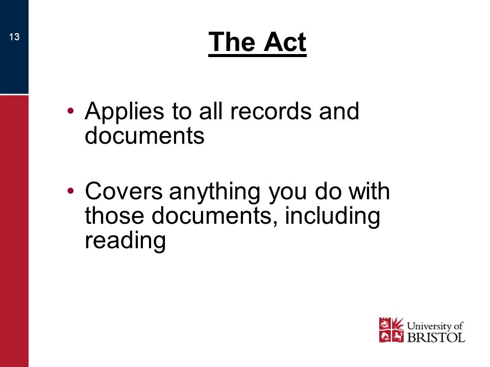 13 The Act Applies to all records and documents Covers anything you do with those documents, including reading