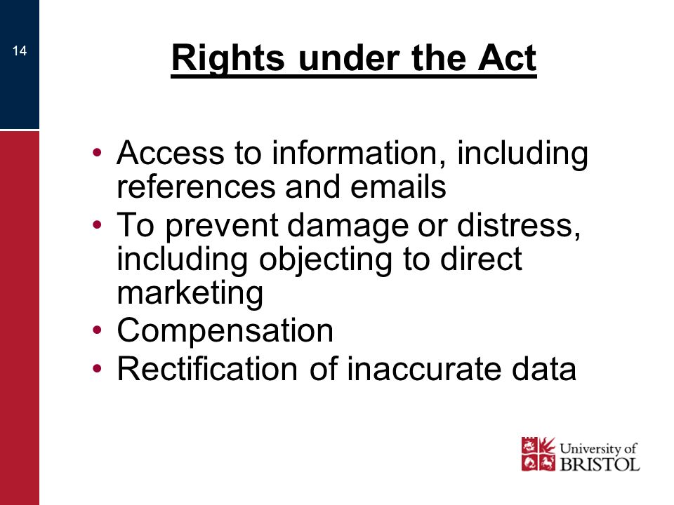 14 Rights under the Act Access to information, including references and  s To prevent damage or distress, including objecting to direct marketing Compensation Rectification of inaccurate data