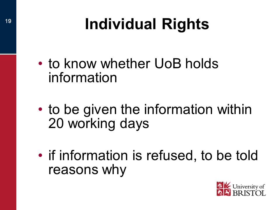 19 Individual Rights to know whether UoB holds information to be given the information within 20 working days if information is refused, to be told reasons why