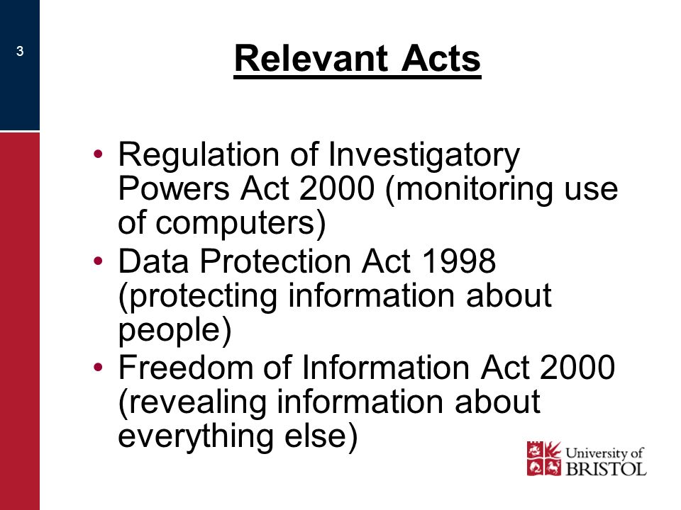 3 Relevant Acts Regulation of Investigatory Powers Act 2000 (monitoring use of computers) Data Protection Act 1998 (protecting information about people) Freedom of Information Act 2000 (revealing information about everything else)