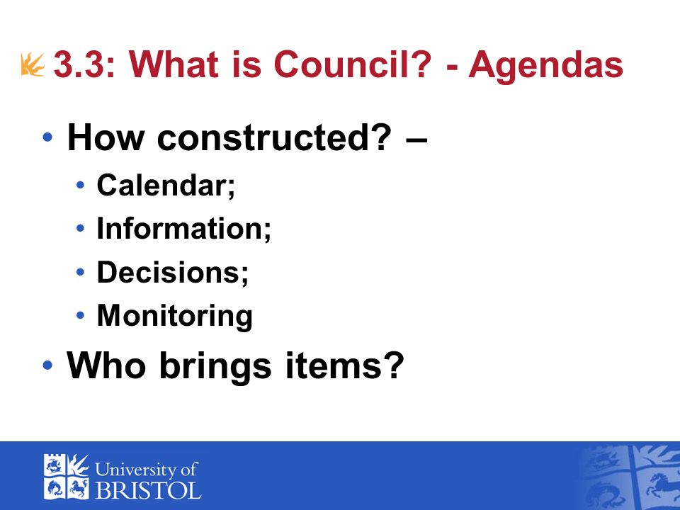 3.3: What is Council? - Agendas How constructed? – Calendar; Information; Decisions; Monitoring Who brings items?