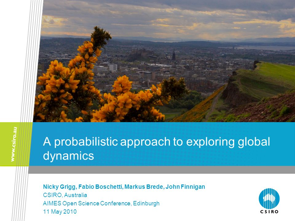 A probabilistic approach to exploring global dynamics Nicky Grigg, Fabio Boschetti, Markus Brede, John Finnigan CSIRO, Australia AIMES Open Science Co