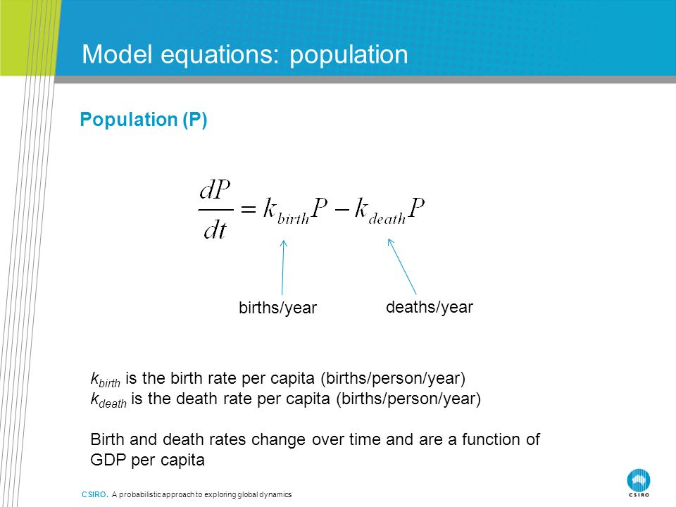 Model equations: population Population (P) births/year deaths/year k birth is the birth rate per capita (births/person/year) k death is the death rate