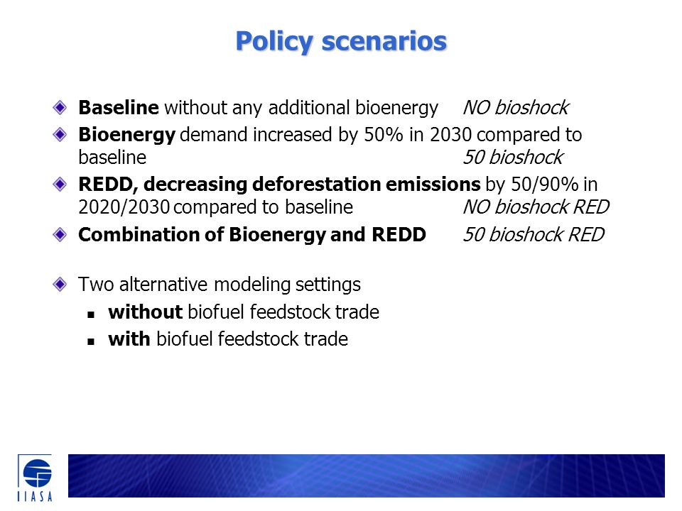 Policy scenarios Baseline without any additional bioenergyNO bioshock Bioenergy demand increased by 50% in 2030 compared to baseline50 bioshock REDD, decreasing deforestation emissions by 50/90% in 2020/2030 compared to baselineNO bioshock RED Combination of Bioenergy and REDD50 bioshock RED Two alternative modeling settings without biofuel feedstock trade with biofuel feedstock trade