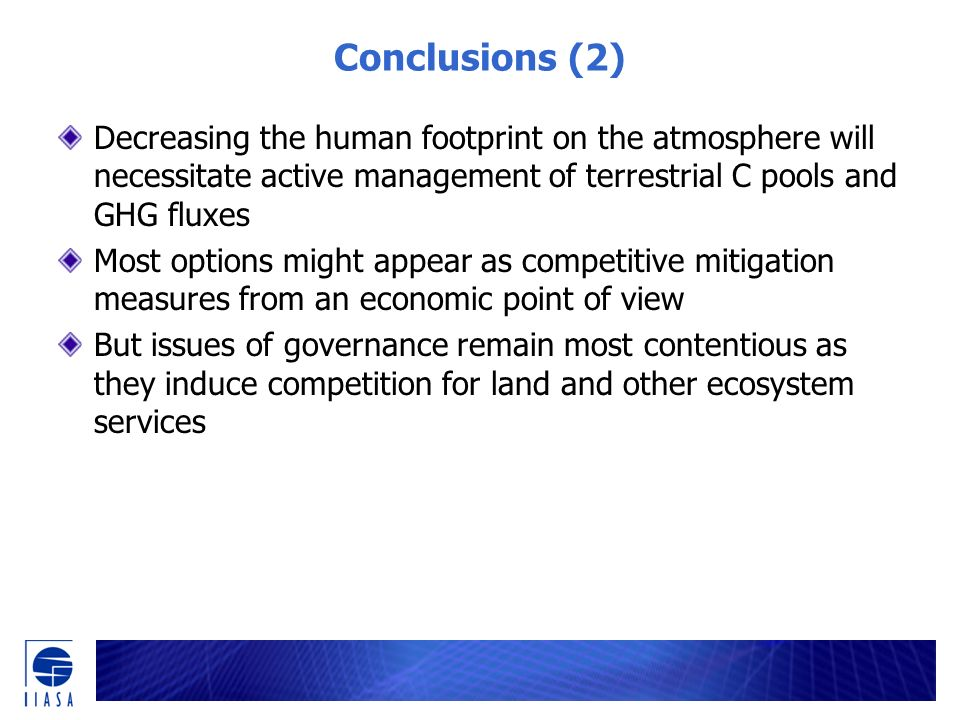 Conclusions (2) Decreasing the human footprint on the atmosphere will necessitate active management of terrestrial C pools and GHG fluxes Most options might appear as competitive mitigation measures from an economic point of view But issues of governance remain most contentious as they induce competition for land and other ecosystem services