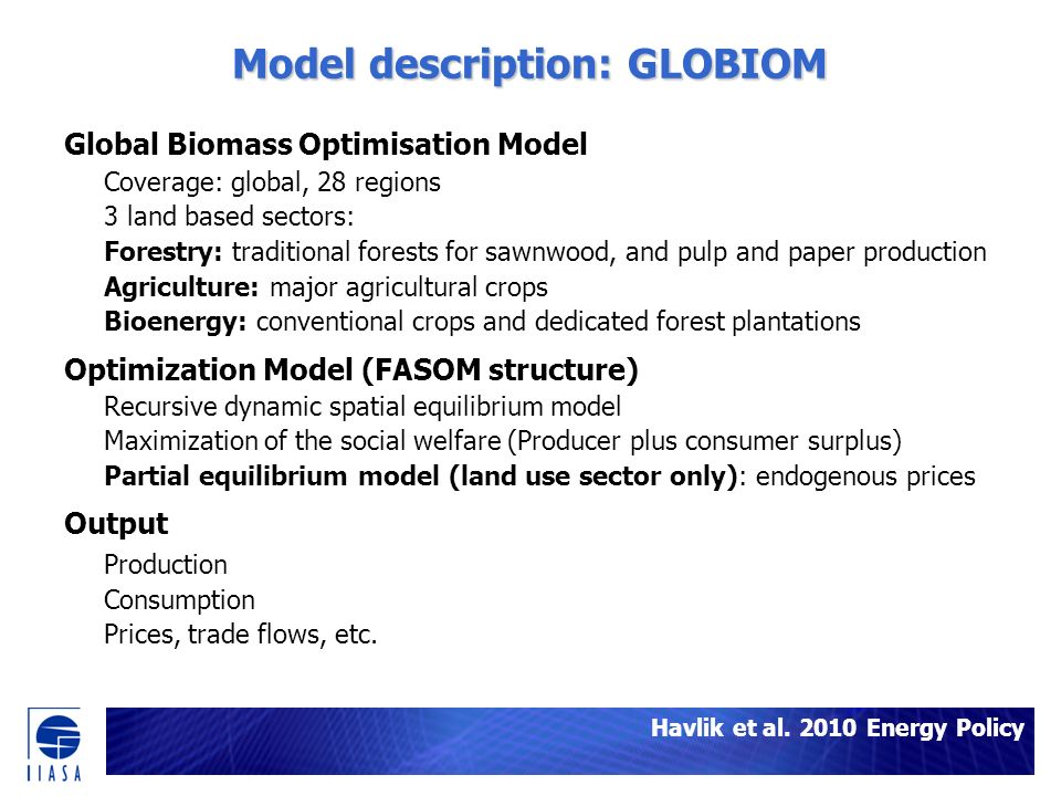 Model description: GLOBIOM Global Biomass Optimisation Model Coverage: global, 28 regions 3 land based sectors: Forestry: traditional forests for sawnwood, and pulp and paper production Agriculture: major agricultural crops Bioenergy: conventional crops and dedicated forest plantations Optimization Model (FASOM structure) Recursive dynamic spatial equilibrium model Maximization of the social welfare (Producer plus consumer surplus) Partial equilibrium model (land use sector only): endogenous prices Output Production Consumption Prices, trade flows, etc.
