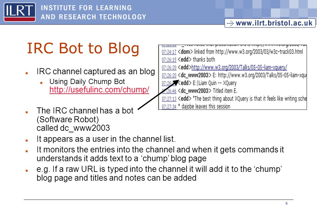 6 IRC Bot to Blog IRC channel captured as an blog Using Daily Chump Bot http://usefulinc.com/chump/ http://usefulinc.com/chump/ The IRC channel has a bot (Software Robot) called dc_www2003 It appears as a user in the channel list.