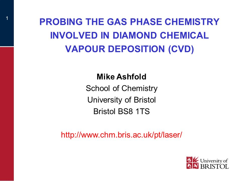1 PROBING THE GAS PHASE CHEMISTRY INVOLVED IN DIAMOND CHEMICAL VAPOUR DEPOSITION (CVD) Mike Ashfold School of Chemistry University of Bristol Bristol BS8 1TS http://www.chm.bris.ac.uk/pt/laser/