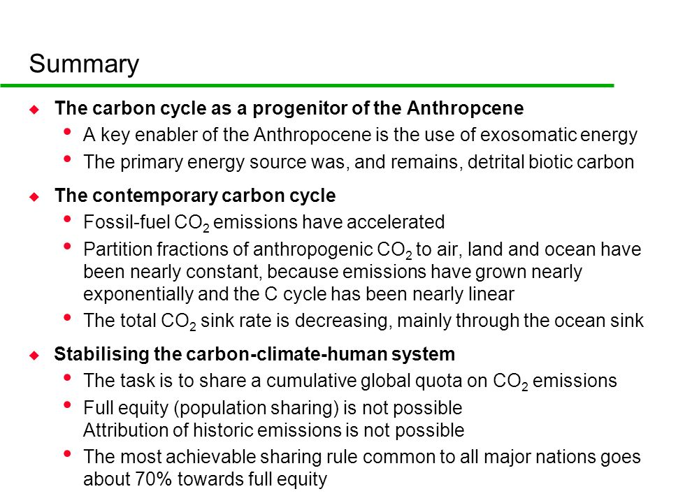 Summary u The carbon cycle as a progenitor of the Anthropcene A key enabler of the Anthropocene is the use of exosomatic energy The primary energy source was, and remains, detrital biotic carbon u The contemporary carbon cycle Fossil-fuel CO 2 emissions have accelerated Partition fractions of anthropogenic CO 2 to air, land and ocean have been nearly constant, because emissions have grown nearly exponentially and the C cycle has been nearly linear The total CO 2 sink rate is decreasing, mainly through the ocean sink u Stabilising the carbon-climate-human system The task is to share a cumulative global quota on CO 2 emissions Full equity (population sharing) is not possible Attribution of historic emissions is not possible The most achievable sharing rule common to all major nations goes about 70% towards full equity