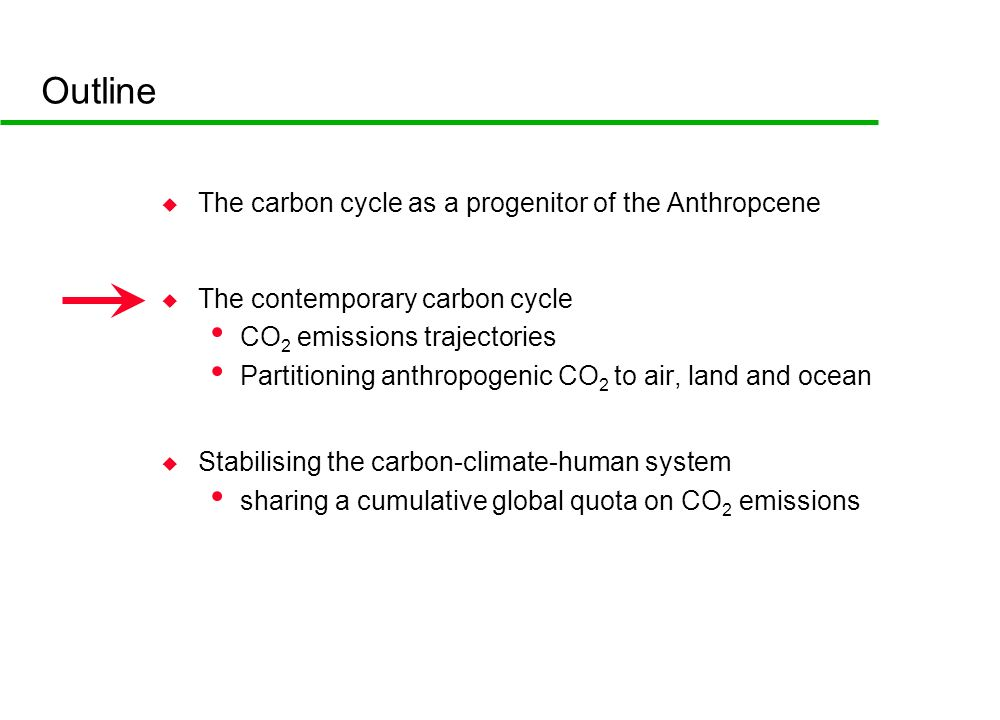Outline u The carbon cycle as a progenitor of the Anthropcene u The contemporary carbon cycle CO 2 emissions trajectories Partitioning anthropogenic CO 2 to air, land and ocean u Stabilising the carbon-climate-human system sharing a cumulative global quota on CO 2 emissions