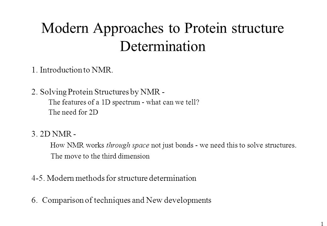 1 Modern Approaches to Protein structure Determination 1. Introduction to NMR. 2. Solving Protein Structures by NMR - The features of a 1D spectrum -