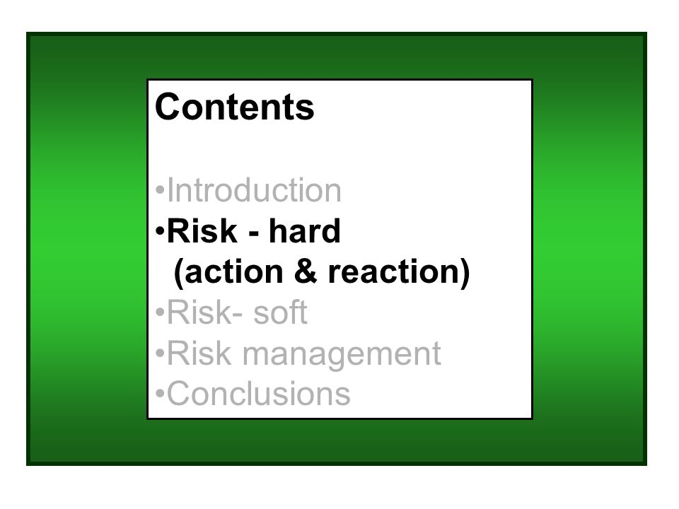 Contents Introduction Risk - hard (action & reaction) Risk- soft Risk management Conclusions