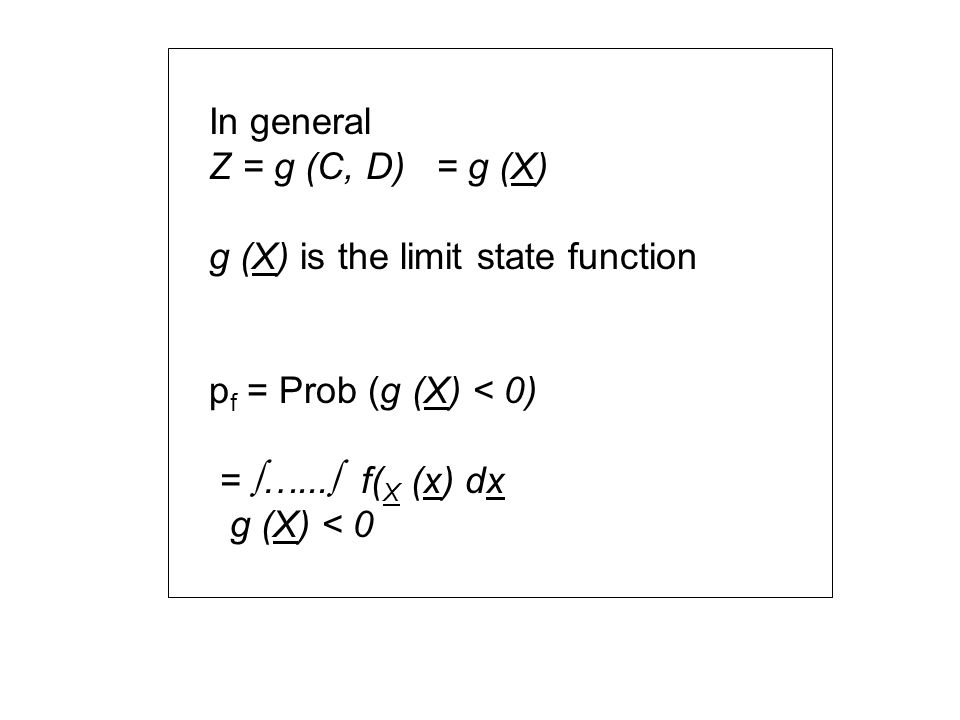 In general Z = g (C, D) = g (X) g (X) is the limit state function p f = Prob (g (X) < 0) = …...
