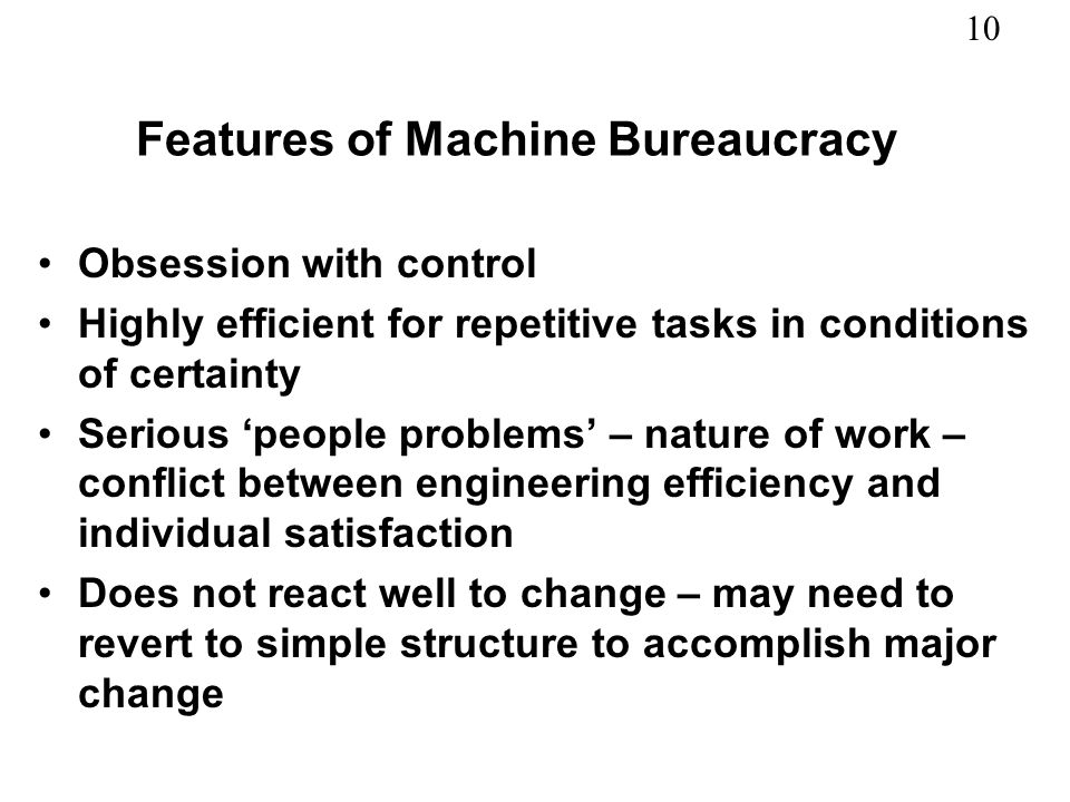 10 Features of Machine Bureaucracy Obsession with control Highly efficient for repetitive tasks in conditions of certainty Serious people problems – n