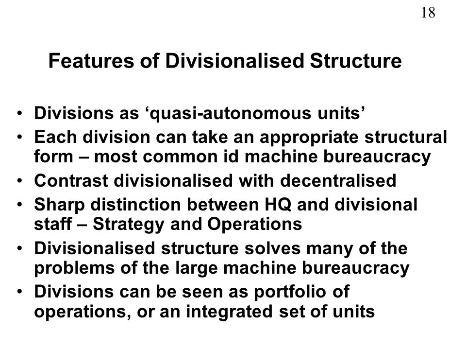 18 Features of Divisionalised Structure Divisions as quasi-autonomous units Each division can take an appropriate structural form – most common id mac