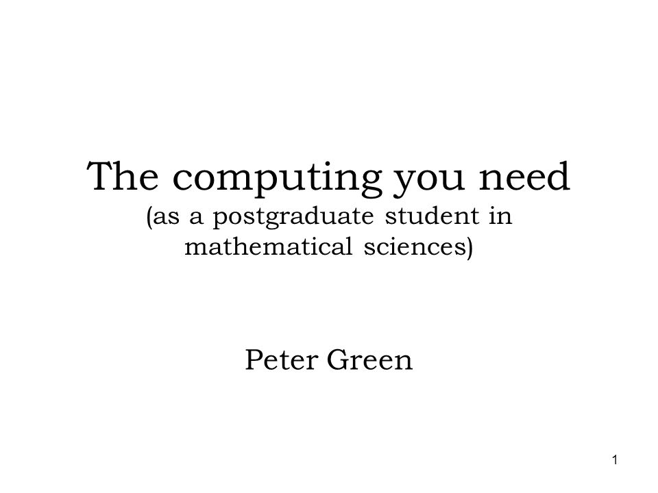 1 The computing you need (as a postgraduate student in mathematical sciences) Peter Green
