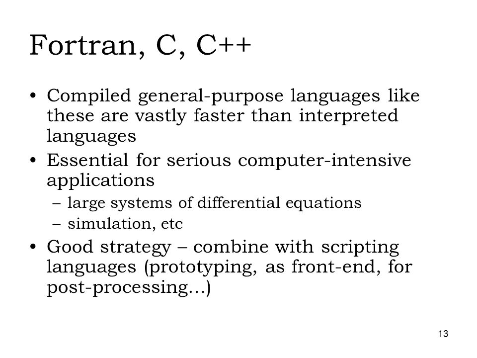 13 Fortran, C, C++ Compiled general-purpose languages like these are vastly faster than interpreted languages Essential for serious computer-intensive applications –large systems of differential equations –simulation, etc Good strategy – combine with scripting languages (prototyping, as front-end, for post-processing…)