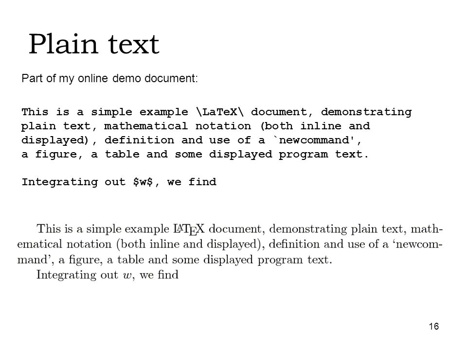 16 Plain text This is a simple example \LaTeX\ document, demonstrating plain text, mathematical notation (both inline and displayed), definition and use of a `newcommand , a figure, a table and some displayed program text.