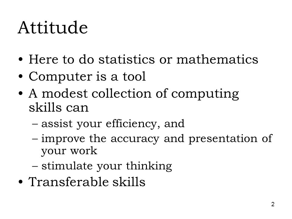 2 Attitude Here to do statistics or mathematics Computer is a tool A modest collection of computing skills can –assist your efficiency, and –improve the accuracy and presentation of your work –stimulate your thinking Transferable skills