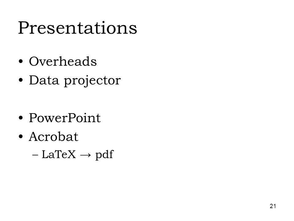21 Presentations Overheads Data projector PowerPoint Acrobat –LaTeX pdf