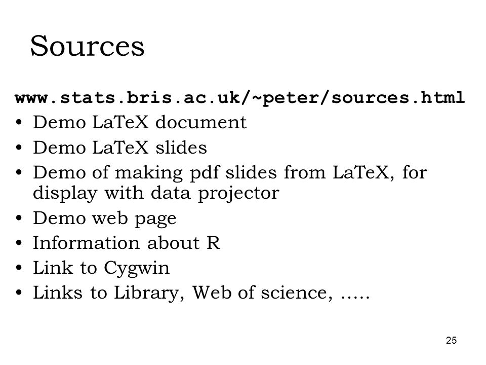 25 Sources   Demo LaTeX document Demo LaTeX slides Demo of making pdf slides from LaTeX, for display with data projector Demo web page Information about R Link to Cygwin Links to Library, Web of science, …..