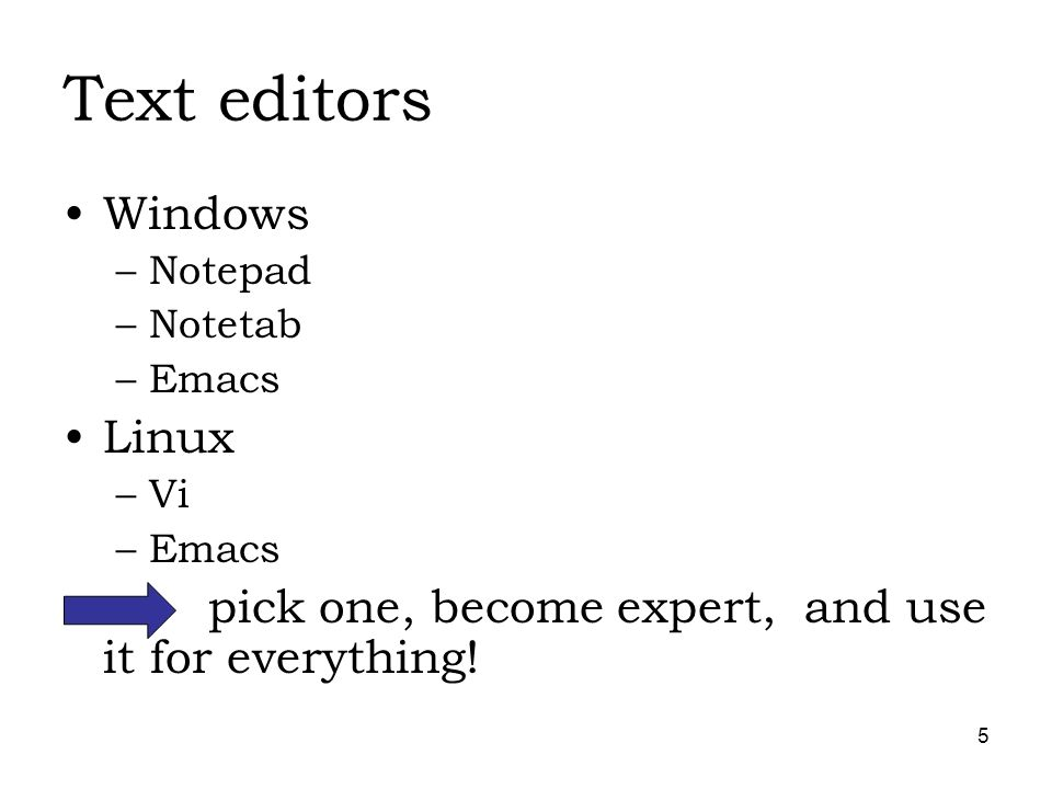 5 Text editors Windows –Notepad –Notetab –Emacs Linux –Vi –Emacs pick one, become expert, and use it for everything!