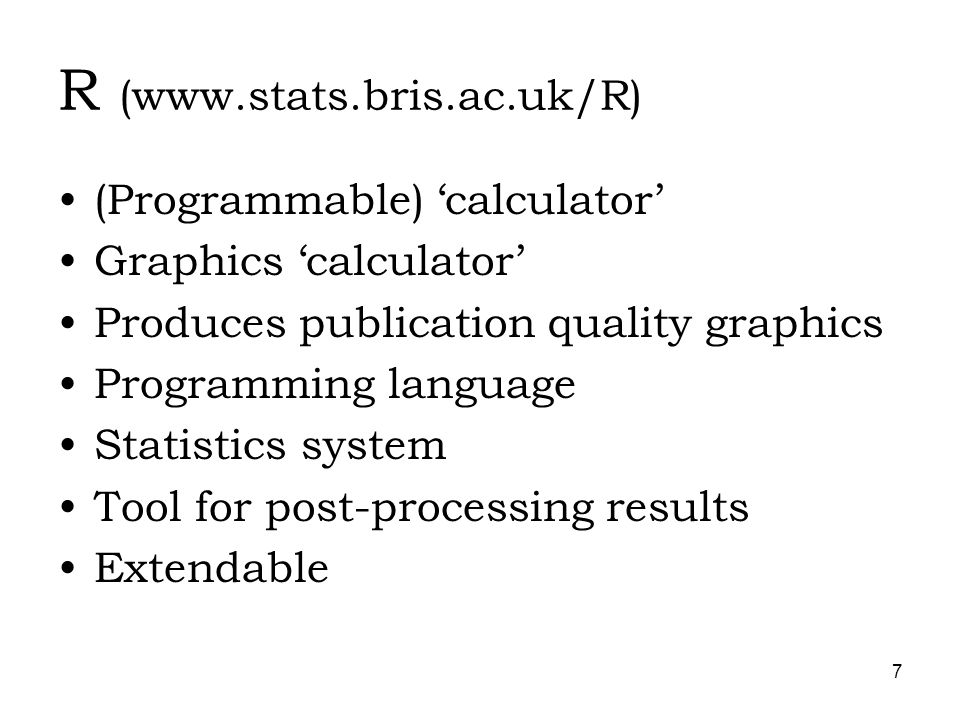 7 R (  (Programmable) calculator Graphics calculator Produces publication quality graphics Programming language Statistics system Tool for post-processing results Extendable