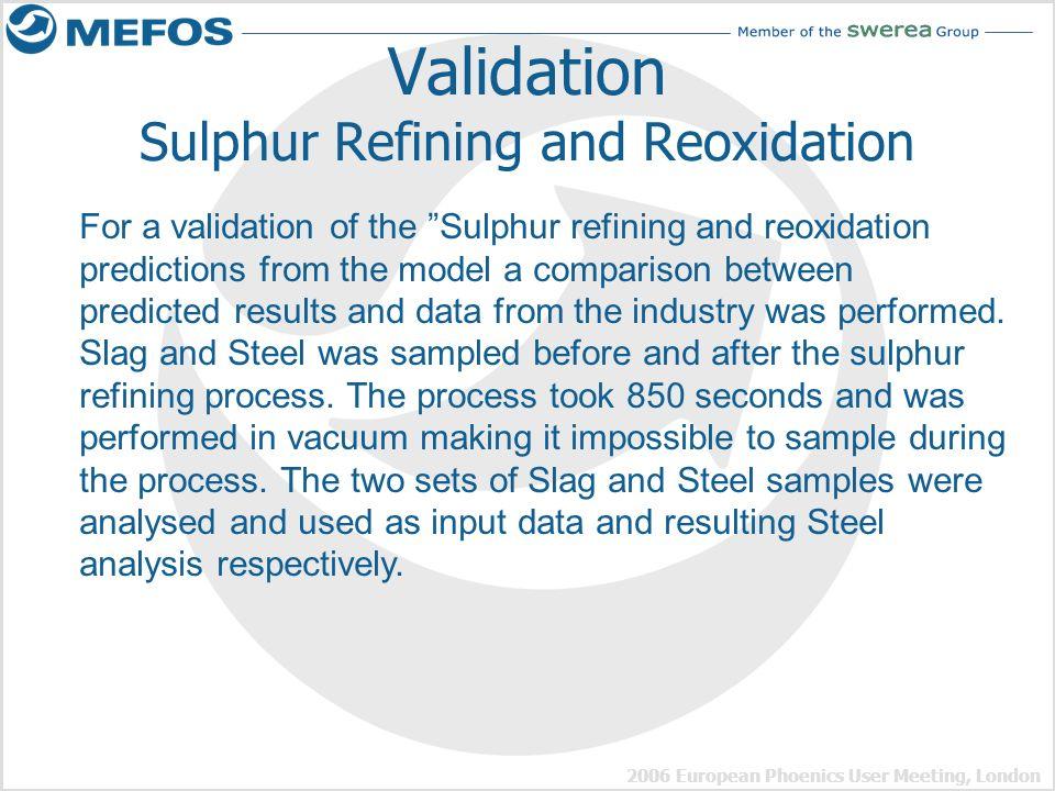 2006 European Phoenics User Meeting, London Validation Sulphur Refining and Reoxidation For a validation of the Sulphur refining and reoxidation predi