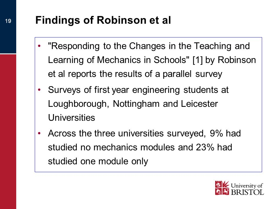 19 Findings of Robinson et al Responding to the Changes in the Teaching and Learning of Mechanics in Schools [1] by Robinson et al reports the results of a parallel survey Surveys of first year engineering students at Loughborough, Nottingham and Leicester Universities Across the three universities surveyed, 9% had studied no mechanics modules and 23% had studied one module only