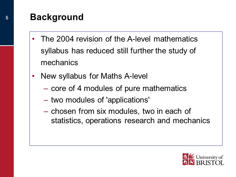 5 Background The 2004 revision of the A-level mathematics syllabus has reduced still further the study of mechanics New syllabus for Maths A-level –core of 4 modules of pure mathematics –two modules of applications –chosen from six modules, two in each of statistics, operations research and mechanics