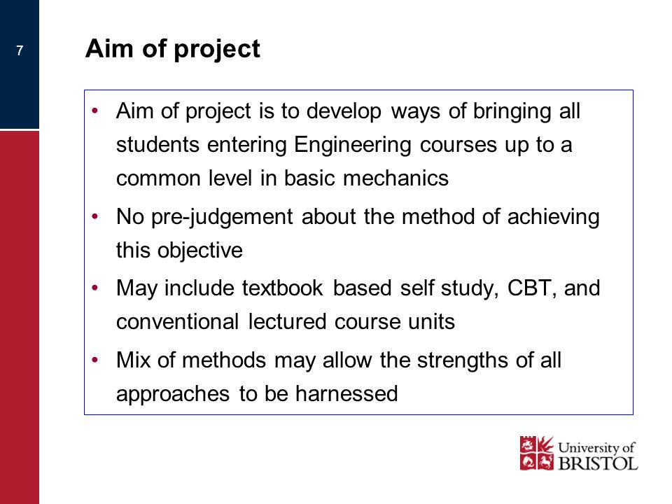 7 Aim of project Aim of project is to develop ways of bringing all students entering Engineering courses up to a common level in basic mechanics No pre-judgement about the method of achieving this objective May include textbook based self study, CBT, and conventional lectured course units Mix of methods may allow the strengths of all approaches to be harnessed