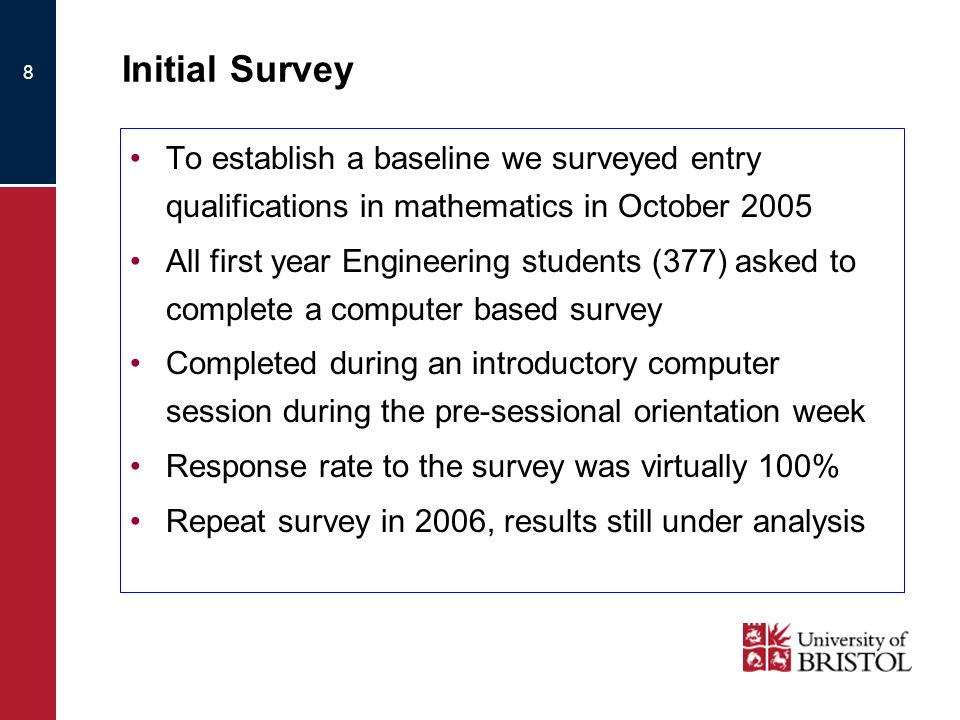 8 Initial Survey To establish a baseline we surveyed entry qualifications in mathematics in October 2005 All first year Engineering students (377) asked to complete a computer based survey Completed during an introductory computer session during the pre-sessional orientation week Response rate to the survey was virtually 100% Repeat survey in 2006, results still under analysis