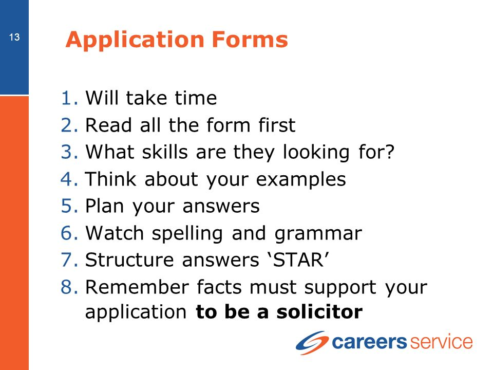 13 Application Forms 1.Will take time 2.Read all the form first 3.What skills are they looking for.