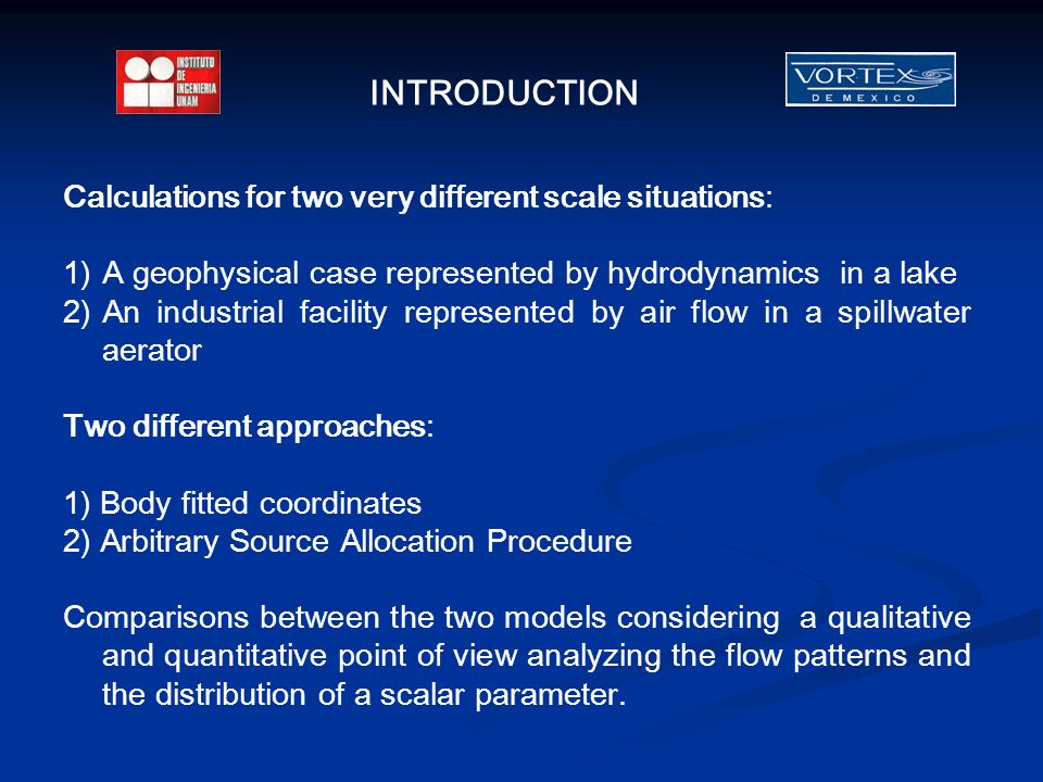 Calculations for two very different scale situations: 1)A geophysical case represented by hydrodynamics in a lake 2)An industrial facility represented by air flow in a spillwater aerator Two different approaches: 1) Body fitted coordinates 2) Arbitrary Source Allocation Procedure Comparisons between the two models considering a qualitative and quantitative point of view analyzing the flow patterns and the distribution of a scalar parameter.
