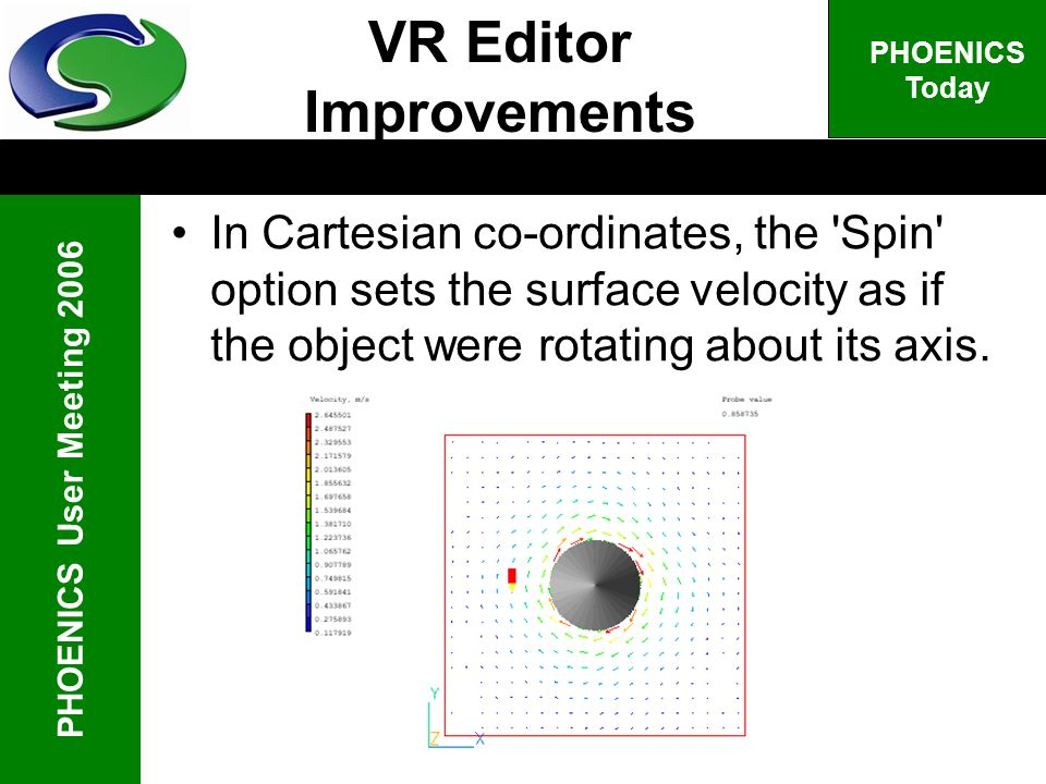 PHOENICS User Meeting 2006 PHOENICS Today VR Editor Improvements In Cartesian co-ordinates, the 'Spin' option sets the surface velocity as if the obje