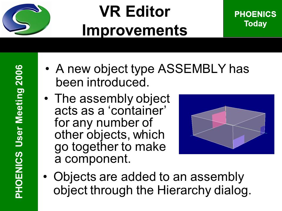 PHOENICS User Meeting 2006 PHOENICS Today A new object type ASSEMBLY has been introduced. The assembly object acts as a container for any number of ot