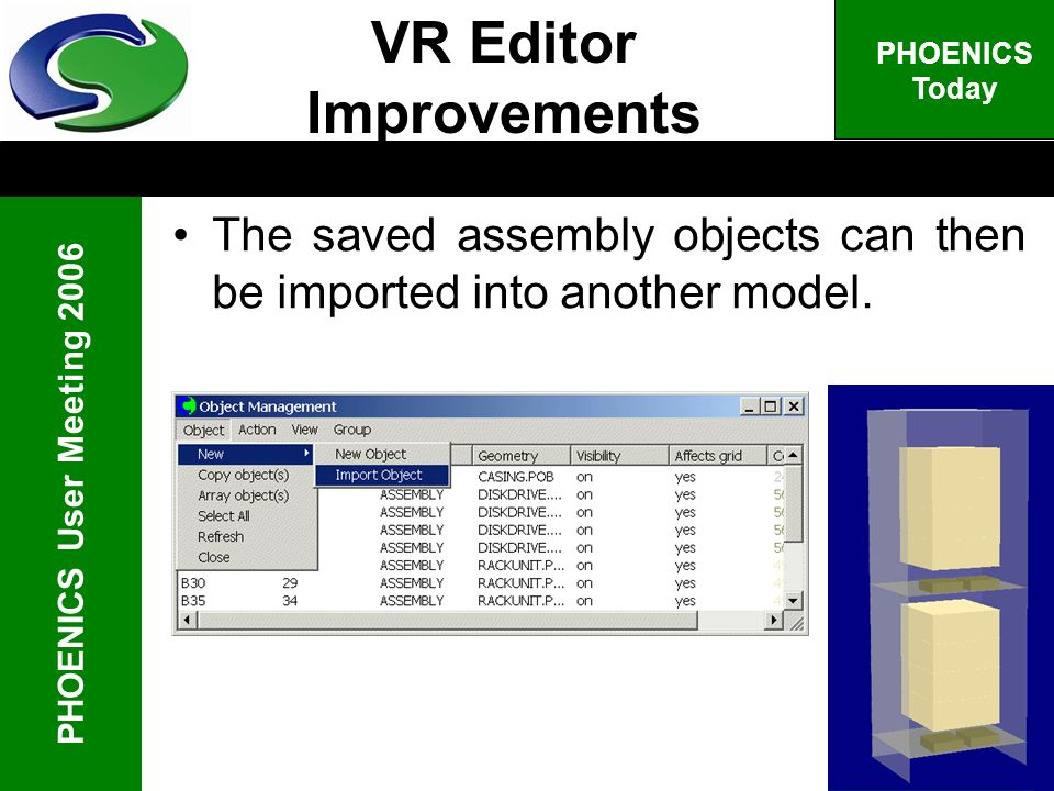 PHOENICS User Meeting 2006 PHOENICS Today The saved assembly objects can then be imported into another model. VR Editor Improvements