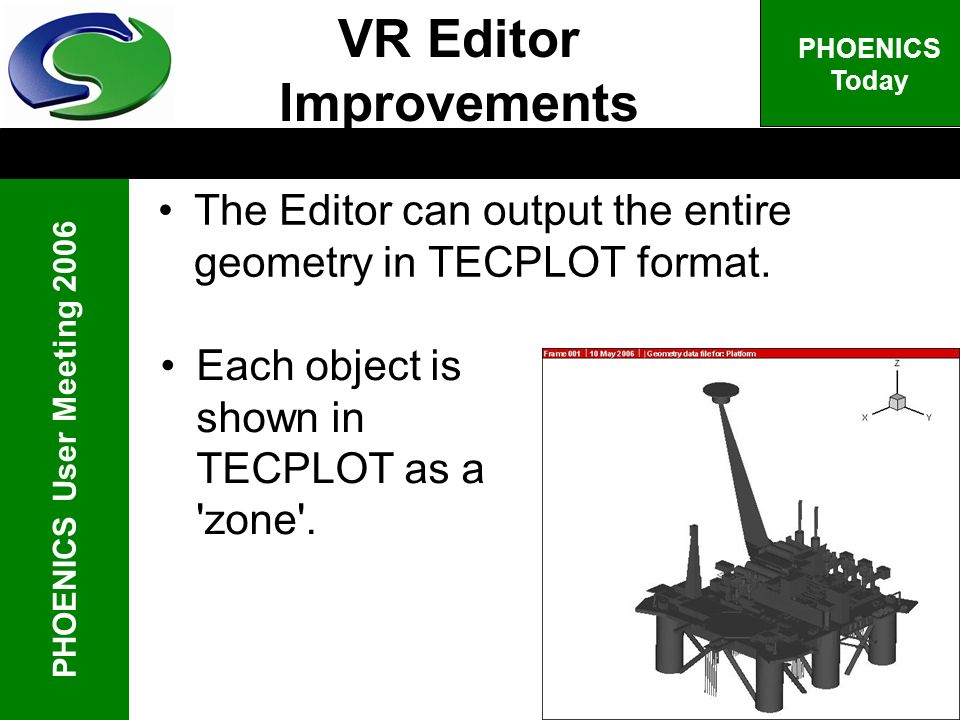 PHOENICS User Meeting 2006 PHOENICS Today The Editor can output the entire geometry in TECPLOT format. VR Editor Improvements Each object is shown in