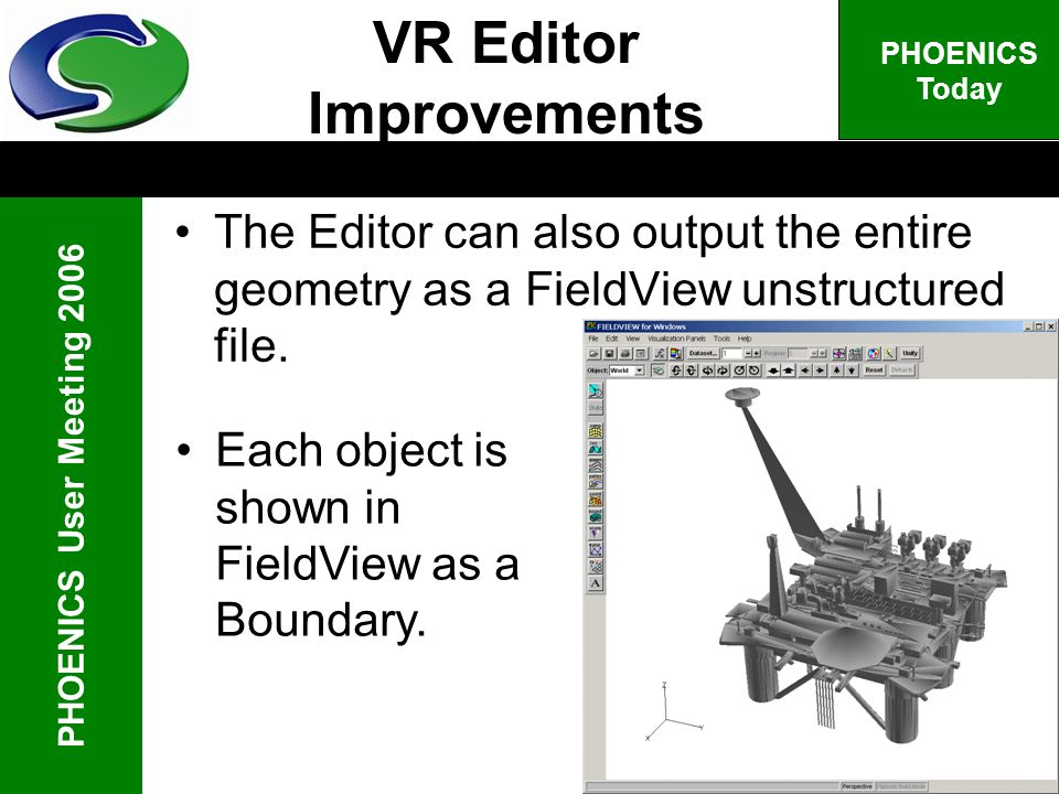 PHOENICS User Meeting 2006 PHOENICS Today The Editor can also output the entire geometry as a FieldView unstructured file. VR Editor Improvements Each