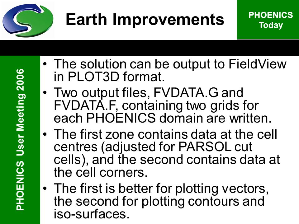 PHOENICS User Meeting 2006 PHOENICS Today The solution can be output to FieldView in PLOT3D format. Two output files, FVDATA.G and FVDATA.F, containin