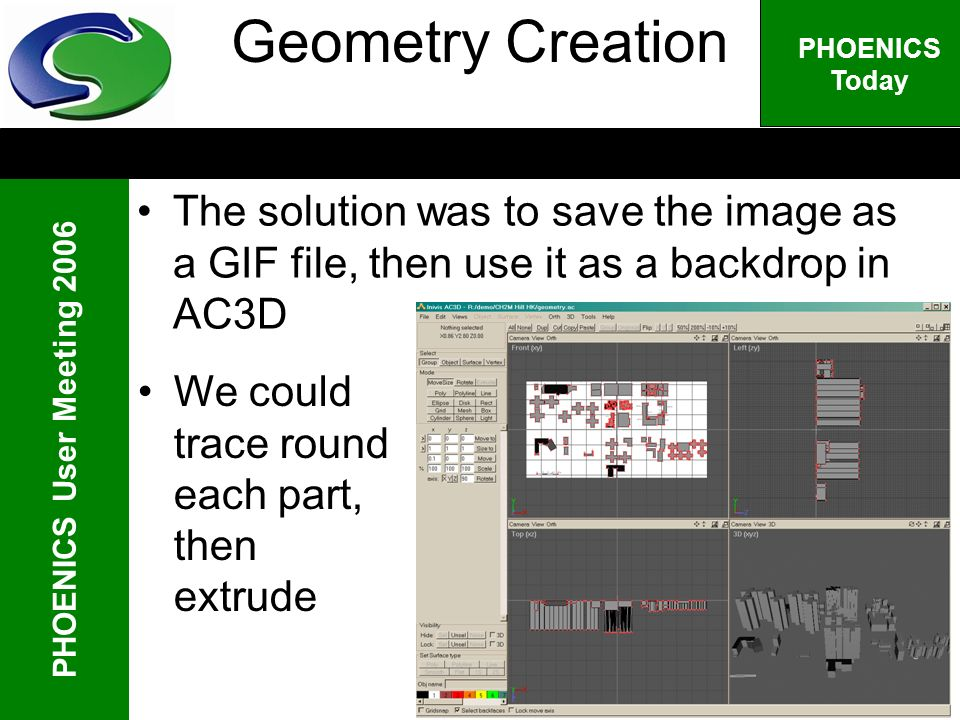PHOENICS User Meeting 2006 PHOENICS Today Geometry Creation The solution was to save the image as a GIF file, then use it as a backdrop in AC3D We cou