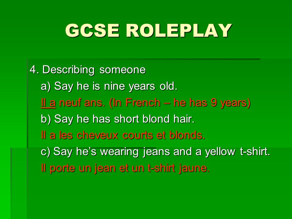 GCSE ROLEPLAY 4. Describing someone a) Say he is nine years old. Il a neuf ans. (In French – he has 9 years) b) Say he has short blond hair. Il a les