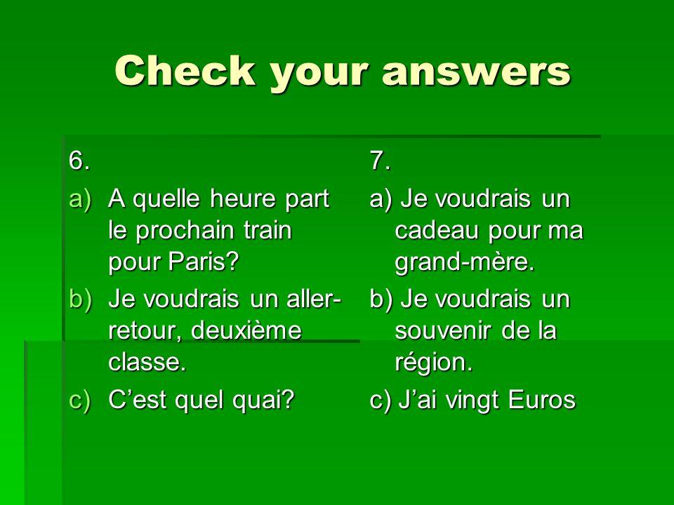 Check your answers 6. a)A quelle heure part le prochain train pour Paris? b)Je voudrais un aller- retour, deuxième classe. c)Cest quel quai? 7. a) Je