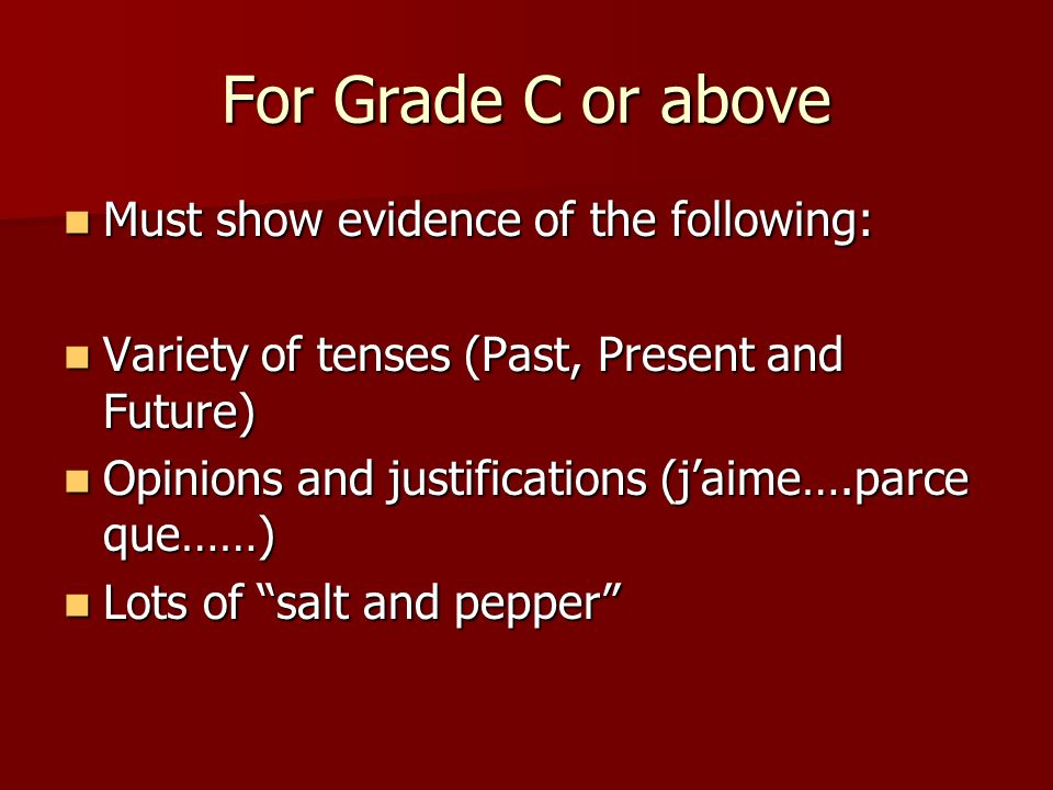 For Grade C or above Must show evidence of the following: Must show evidence of the following: Variety of tenses (Past, Present and Future) Variety of tenses (Past, Present and Future) Opinions and justifications (jaime….parce que……) Opinions and justifications (jaime….parce que……) Lots of salt and pepper Lots of salt and pepper